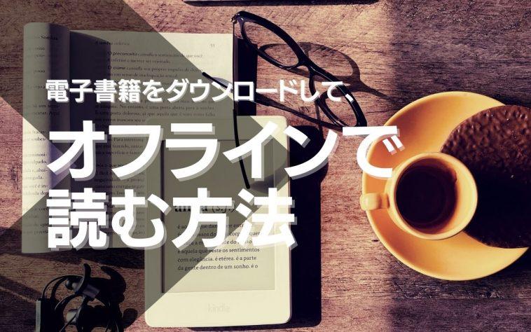 電子書籍をオフラインで読む方法!ダウンロード可能なストアを紹介